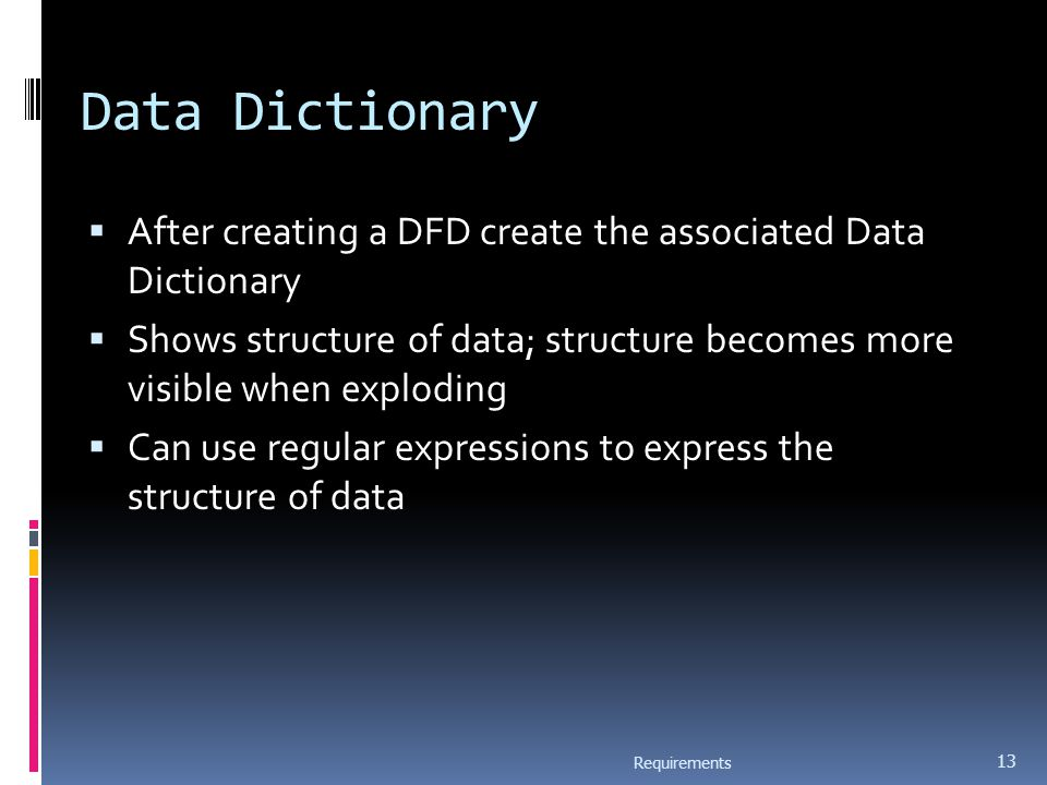 Data Dictionary  After creating a DFD create the associated Data Dictionary  Shows structure of data; structure becomes more visible when exploding  Can use regular expressions to express the structure of data Requirements 13