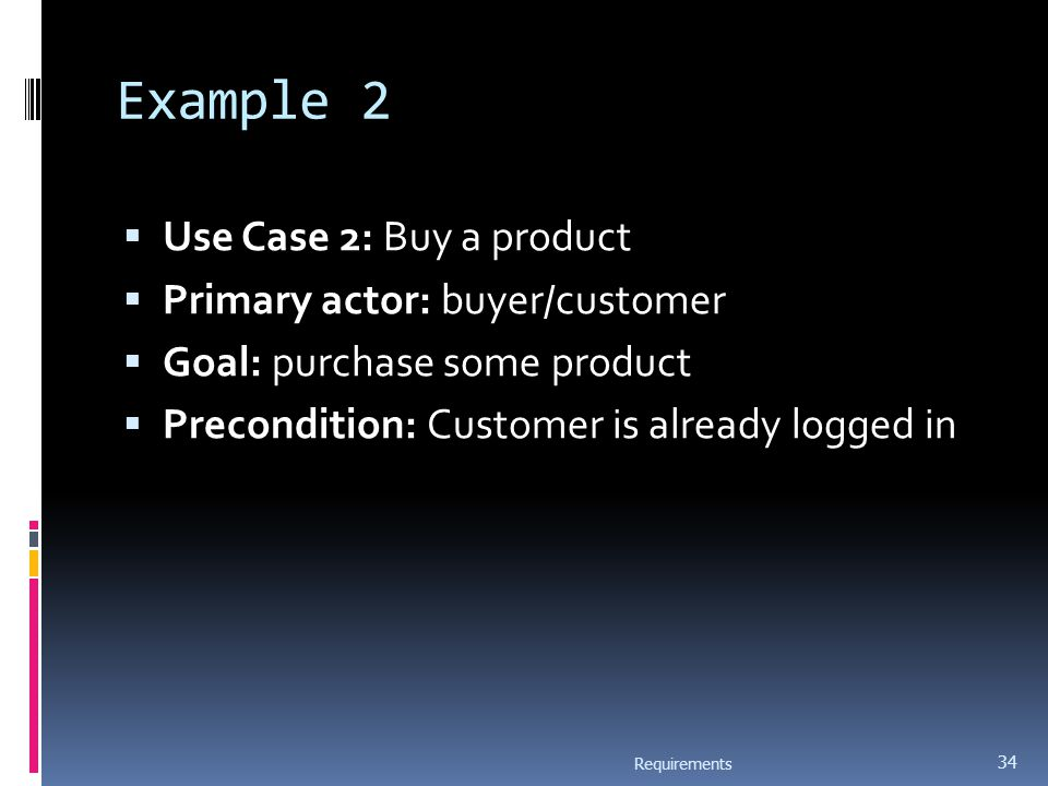 Example 2  Use Case 2: Buy a product  Primary actor: buyer/customer  Goal: purchase some product  Precondition: Customer is already logged in Requirements 34