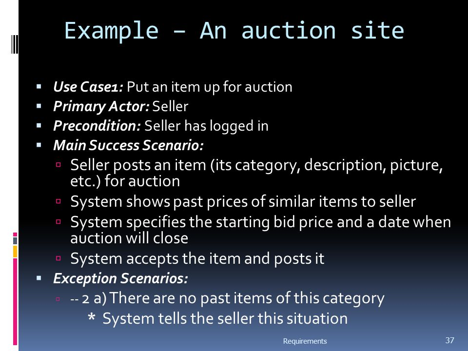 Example – An auction site  Use Case1: Put an item up for auction  Primary Actor: Seller  Precondition: Seller has logged in  Main Success Scenario:  Seller posts an item (its category, description, picture, etc.) for auction  System shows past prices of similar items to seller  System specifies the starting bid price and a date when auction will close  System accepts the item and posts it  Exception Scenarios:  -- 2 a) There are no past items of this category * System tells the seller this situation Requirements 37