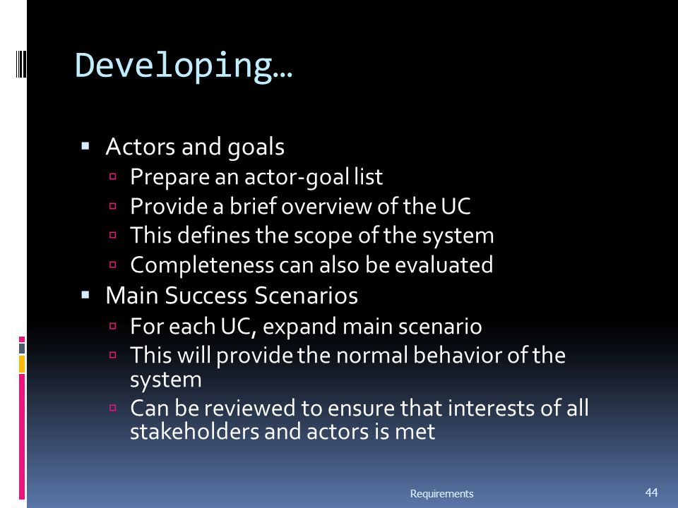 Developing…  Actors and goals  Prepare an actor-goal list  Provide a brief overview of the UC  This defines the scope of the system  Completeness can also be evaluated  Main Success Scenarios  For each UC, expand main scenario  This will provide the normal behavior of the system  Can be reviewed to ensure that interests of all stakeholders and actors is met Requirements 44