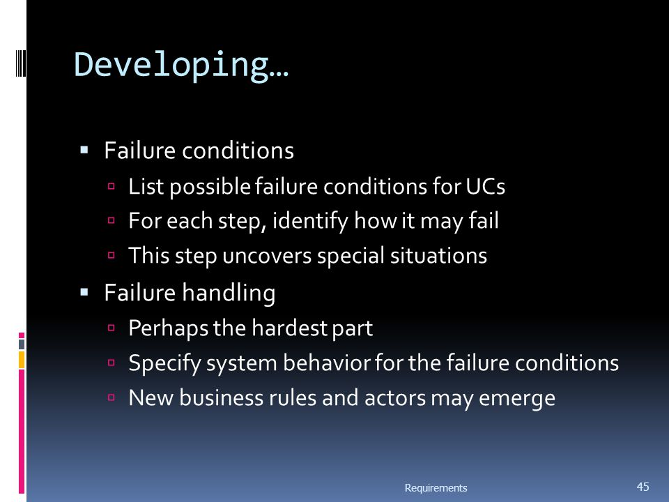 Developing…  Failure conditions  List possible failure conditions for UCs  For each step, identify how it may fail  This step uncovers special situations  Failure handling  Perhaps the hardest part  Specify system behavior for the failure conditions  New business rules and actors may emerge Requirements 45