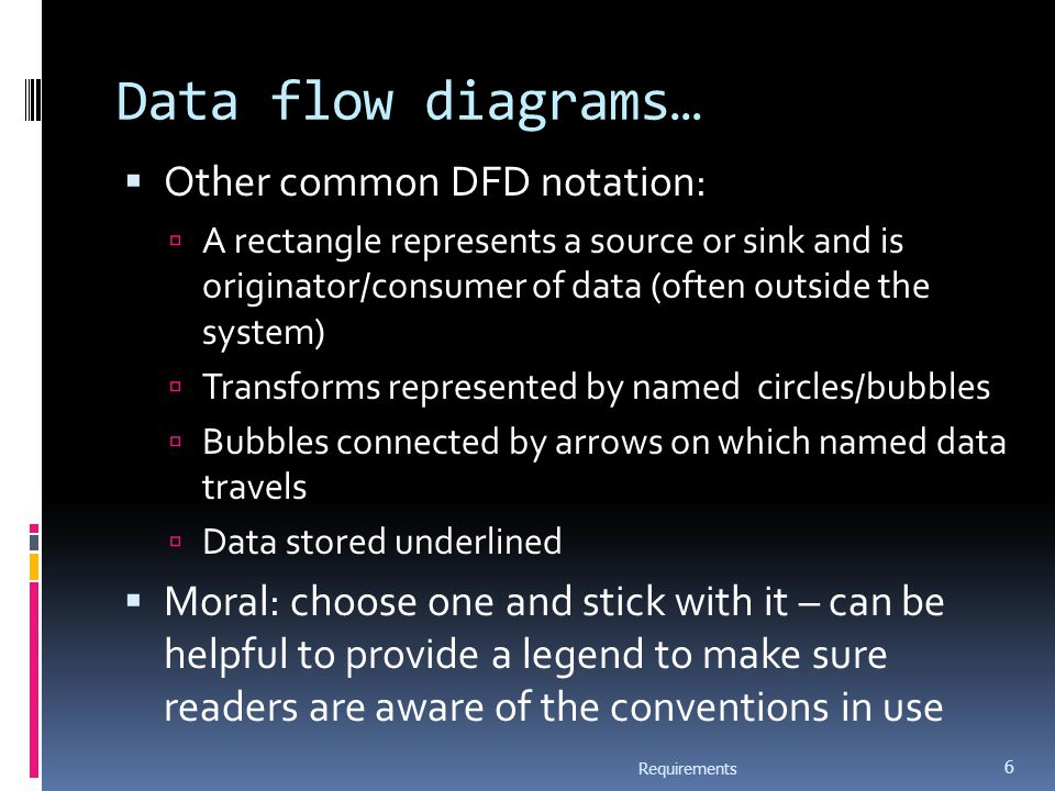 Data flow diagrams…  Other common DFD notation:  A rectangle represents a source or sink and is originator/consumer of data (often outside the system)  Transforms represented by named circles/bubbles  Bubbles connected by arrows on which named data travels  Data stored underlined  Moral: choose one and stick with it – can be helpful to provide a legend to make sure readers are aware of the conventions in use Requirements 6