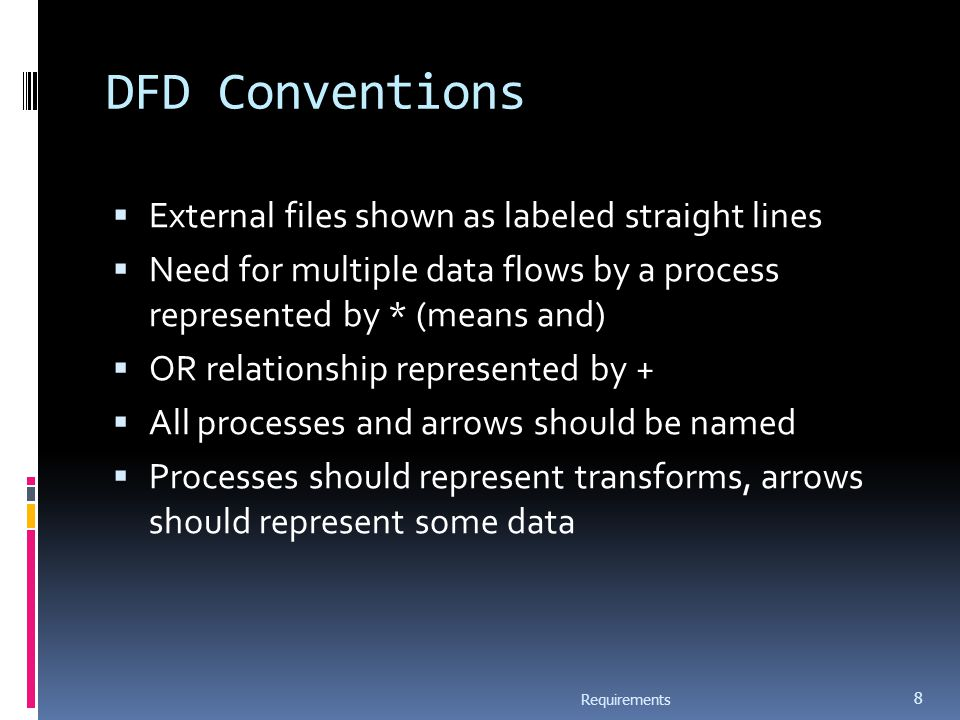DFD Conventions  External files shown as labeled straight lines  Need for multiple data flows by a process represented by * (means and)  OR relationship represented by +  All processes and arrows should be named  Processes should represent transforms, arrows should represent some data Requirements 8