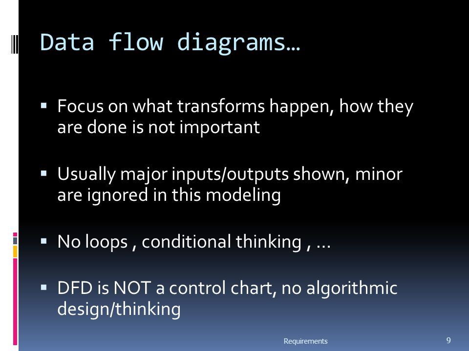 Data flow diagrams…  Focus on what transforms happen, how they are done is not important  Usually major inputs/outputs shown, minor are ignored in this modeling  No loops, conditional thinking, …  DFD is NOT a control chart, no algorithmic design/thinking Requirements 9