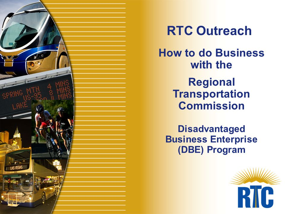 How to do Business with the Regional Transportation Commission Disadvantaged Business Enterprise (DBE) Program RTC Outreach