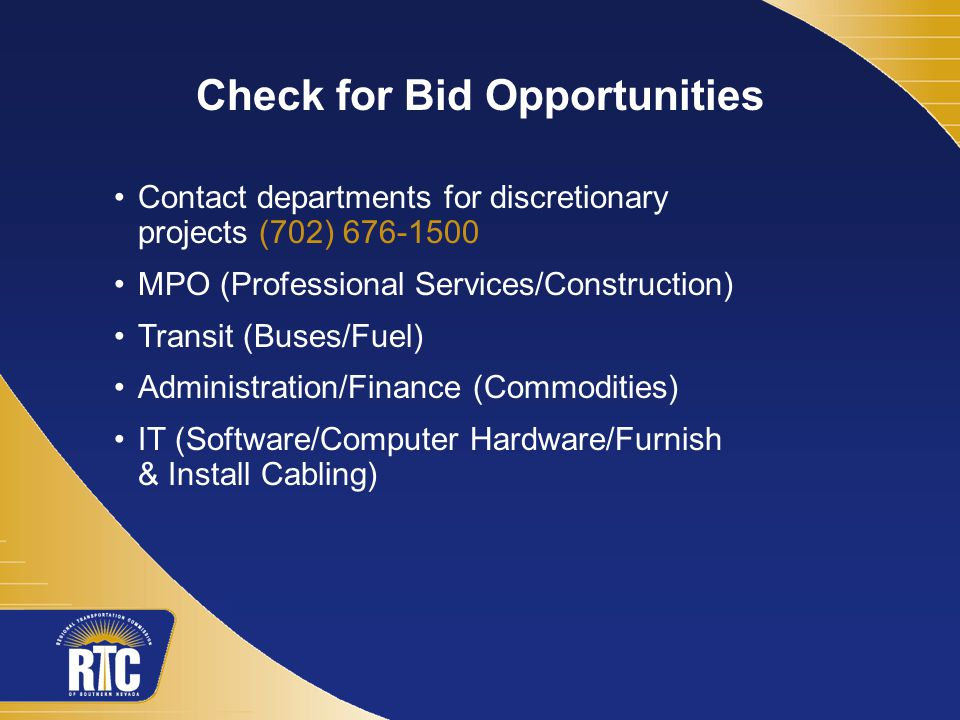 Check for Bid Opportunities Contact departments for discretionary projects (702) 676-1500 MPO (Professional Services/Construction) Transit (Buses/Fuel) Administration/Finance (Commodities) IT (Software/Computer Hardware/Furnish & Install Cabling)