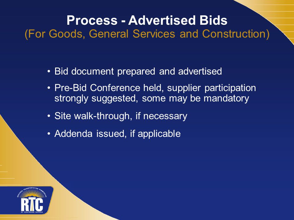 Process - Advertised Bids (For Goods, General Services and Construction) Bid document prepared and advertised Pre-Bid Conference held, supplier participation strongly suggested, some may be mandatory Site walk-through, if necessary Addenda issued, if applicable