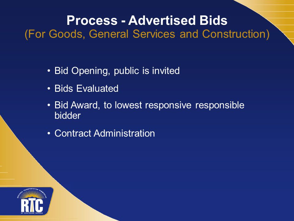 Process - Advertised Bids (For Goods, General Services and Construction) Bid Opening, public is invited Bids Evaluated Bid Award, to lowest responsive responsible bidder Contract Administration