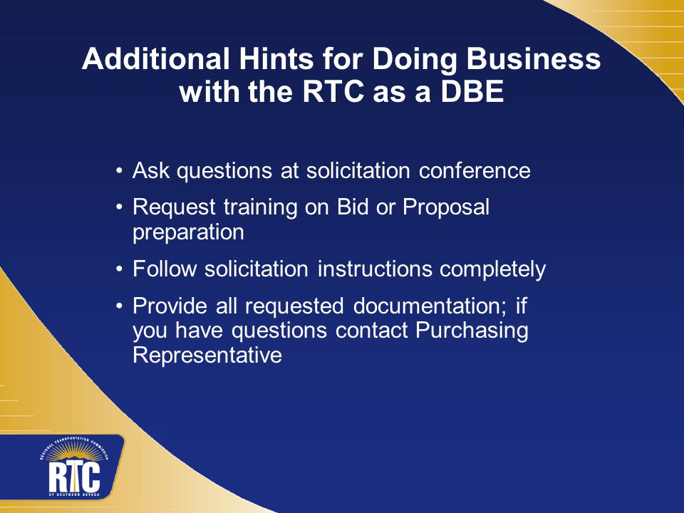 Additional Hints for Doing Business with the RTC as a DBE Ask questions at solicitation conference Request training on Bid or Proposal preparation Follow solicitation instructions completely Provide all requested documentation; if you have questions contact Purchasing Representative