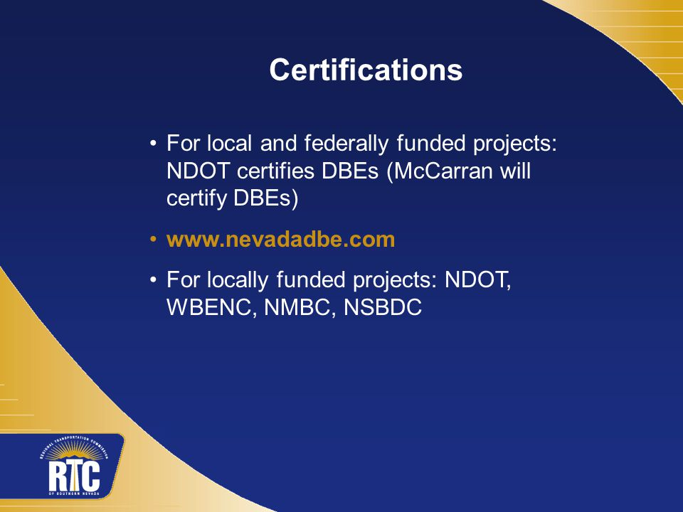 For local and federally funded projects: NDOT certifies DBEs (McCarran will certify DBEs)   For locally funded projects: NDOT, WBENC, NMBC, NSBDC Certifications