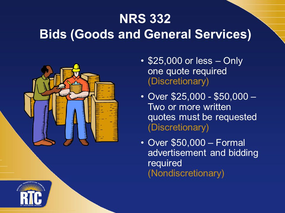 $25,000 or less – Only one quote required (Discretionary) Over $25,000 - $50,000 – Two or more written quotes must be requested (Discretionary) Over $50,000 – Formal advertisement and bidding required (Nondiscretionary) NRS 332 Bids (Goods and General Services)