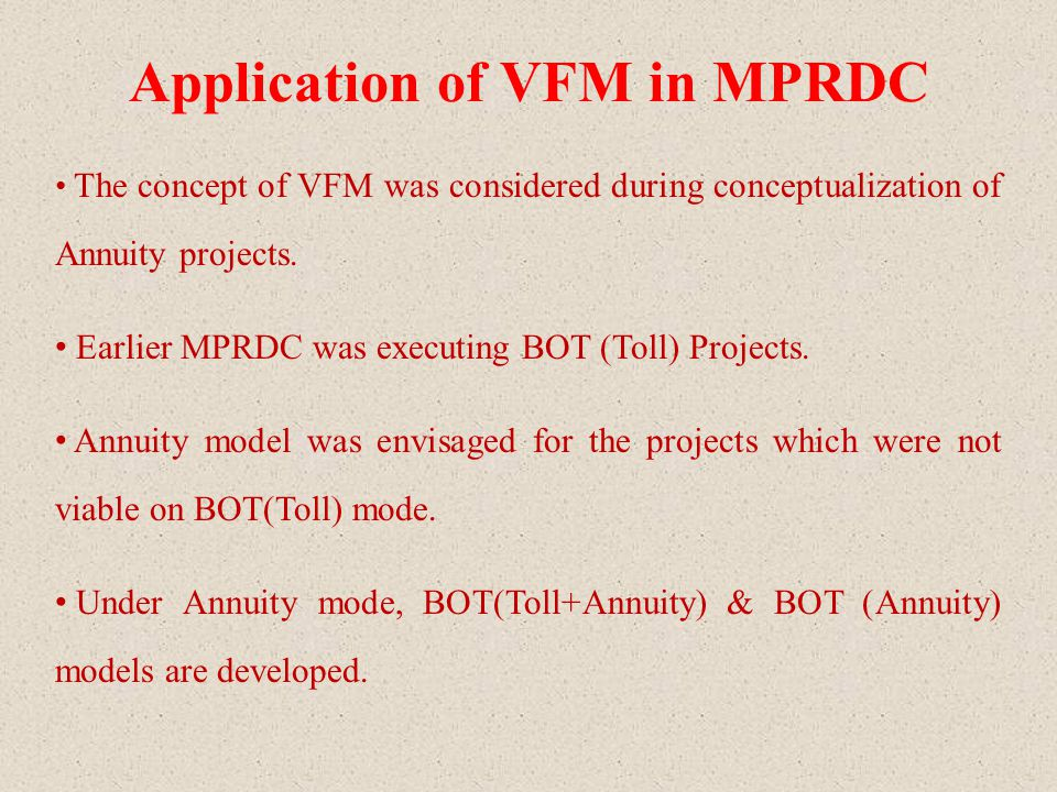 Application of VFM in MPRDC The concept of VFM was considered during conceptualization of Annuity projects. Earlier MPRDC was executing BOT (Toll) Pro