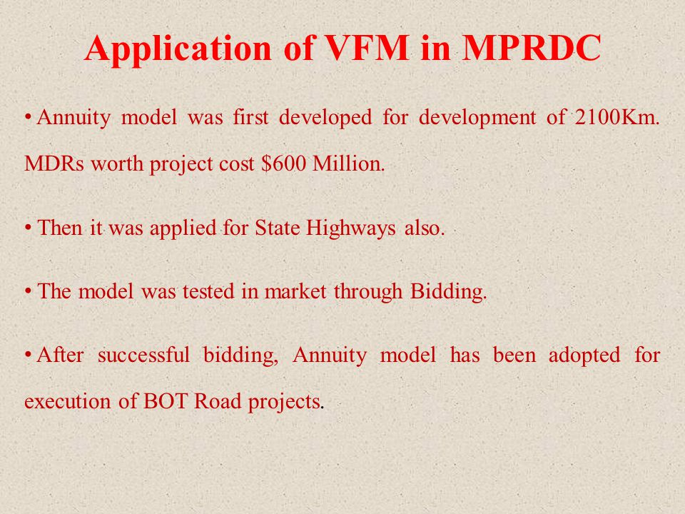 Application of VFM in MPRDC Annuity model was first developed for development of 2100Km. MDRs worth project cost $600 Million. Then it was applied for