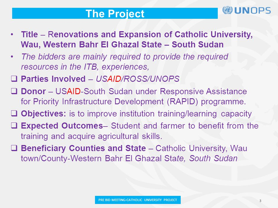 The Project Title – Renovations and Expansion of Catholic University, Wau, Western Bahr El Ghazal State – South Sudan The bidders are mainly required to provide the required resources in the ITB, experiences,  Parties Involved – USAID/ROSS/UNOPS  Donor – USAID-South Sudan under Responsive Assistance for Priority Infrastructure Development (RAPID) programme.