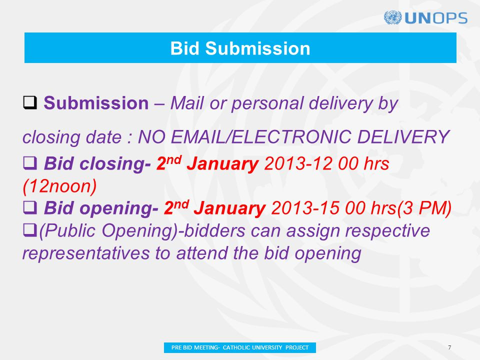 Bid Submission  Submission – Mail or personal delivery by closing date : NO EMAIL/ELECTRONIC DELIVERY  Bid closing- 2 nd January 2013-12 00 hrs (12noon)  Bid opening- 2 nd January 2013-15 00 hrs(3 PM)  (Public Opening)-bidders can assign respective representatives to attend the bid opening 7PRE BID MEETING- CATHOLIC UNIVERSITY PROJECT