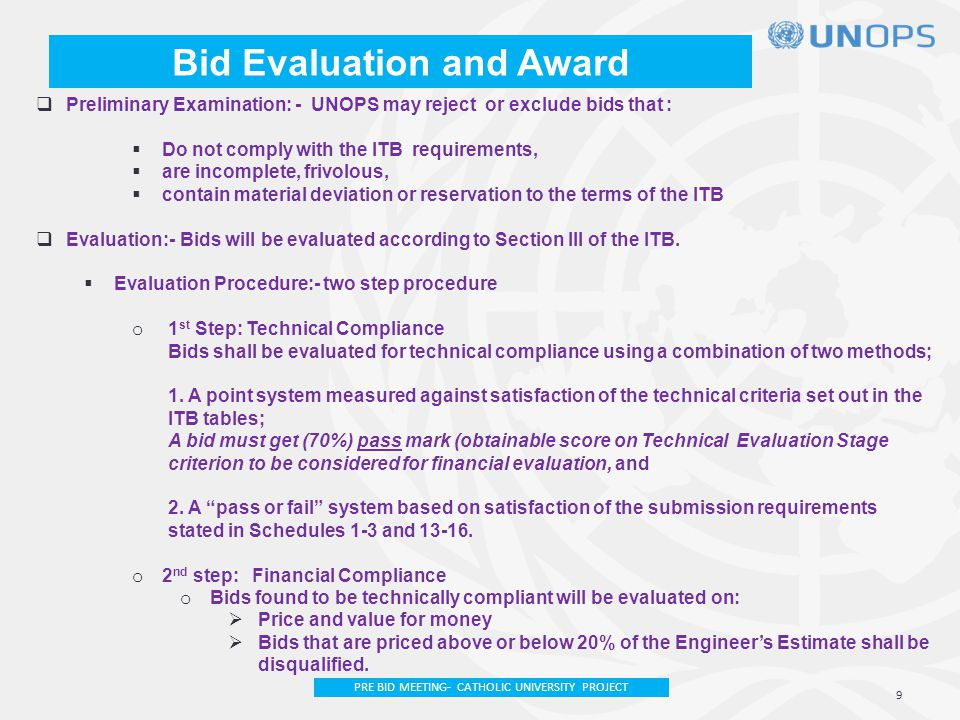Bid Evaluation and Award  Preliminary Examination: - UNOPS may reject or exclude bids that :  Do not comply with the ITB requirements,  are incomplete, frivolous,  contain material deviation or reservation to the terms of the ITB  Evaluation:-Bids will be evaluated according to Section III of the ITB.