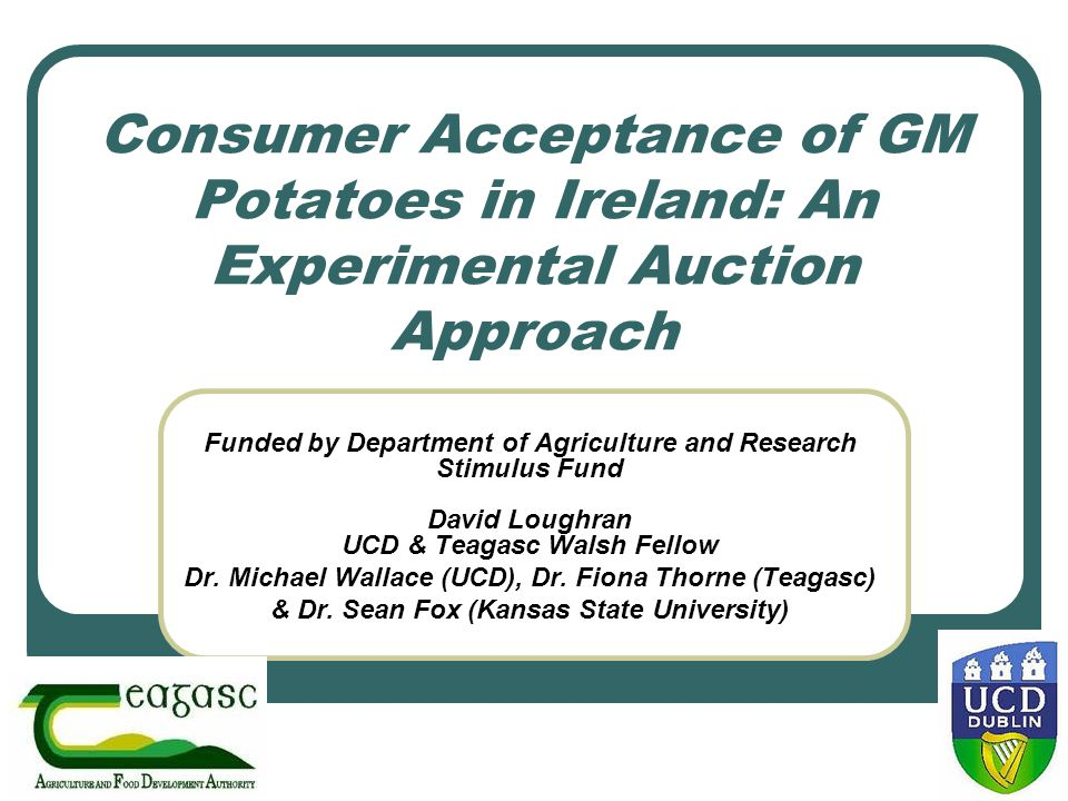 Consumer Acceptance of GM Potatoes in Ireland: An Experimental Auction Approach Funded by Department of Agriculture and Research Stimulus Fund David L