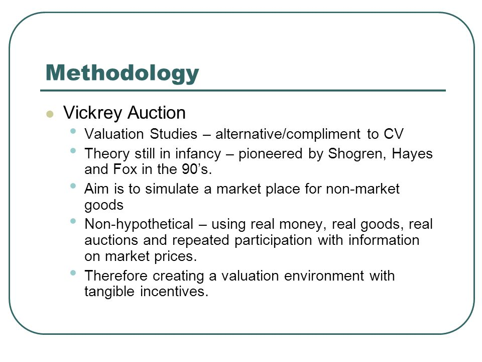 Methodology Vickrey Auction Valuation Studies – alternative/compliment to CV Theory still in infancy – pioneered by Shogren, Hayes and Fox in the 90's