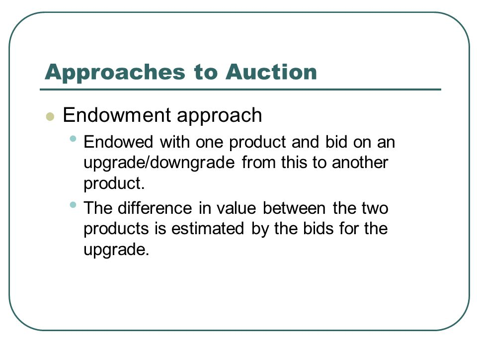 Approaches to Auction Endowment approach Endowed with one product and bid on an upgrade/downgrade from this to another product. The difference in valu