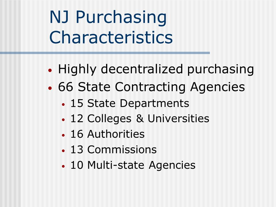 NJ Purchasing Characteristics Highly decentralized purchasing 66 State Contracting Agencies 15 State Departments 12 Colleges & Universities 16 Authorities 13 Commissions 10 Multi-state Agencies