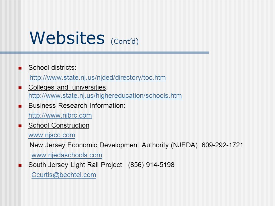 Websites (Cont'd) School districts: http://www.state.nj.us/njded/directory/toc.htm Colleges and universities: http://www.state.nj.us/highereducation/s