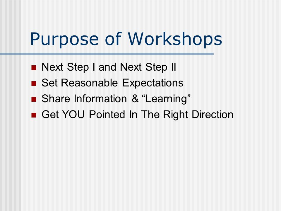 Purpose of Workshops Next Step I and Next Step II Set Reasonable Expectations Share Information & Learning Get YOU Pointed In The Right Direction
