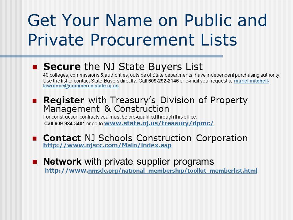 Get Your Name on Public and Private Procurement Lists Secure the NJ State Buyers List 40 colleges, commissions & authorities, outside of State departments, have independent purchasing authority.