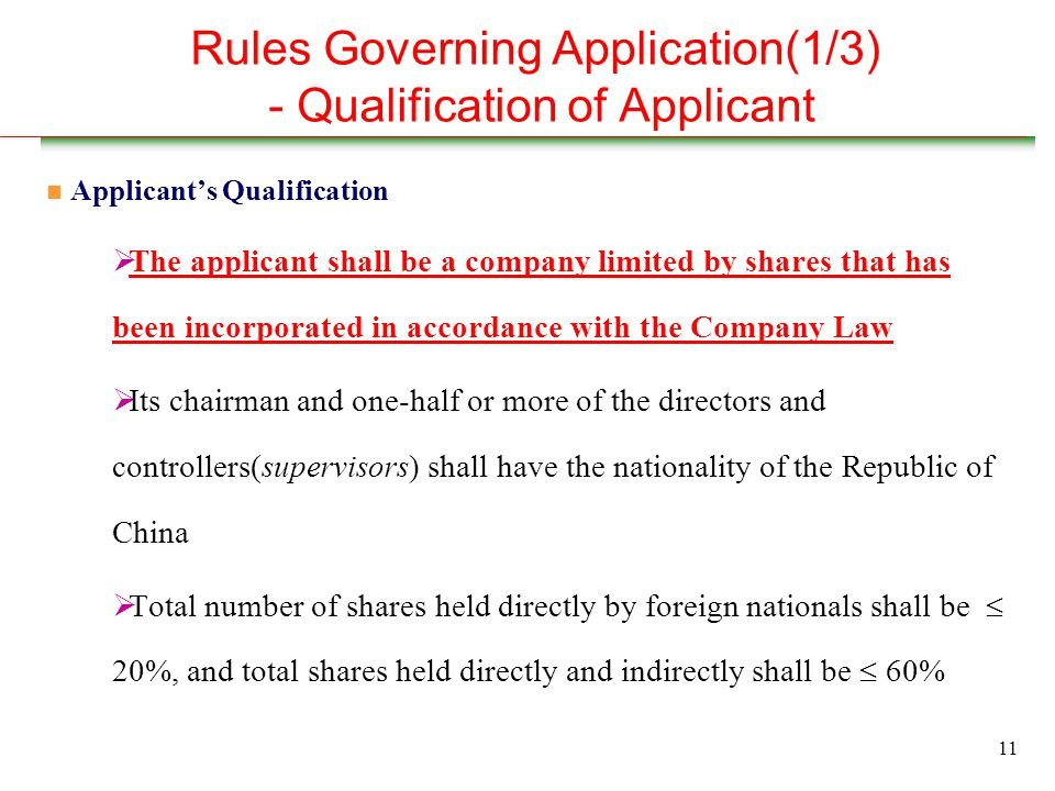 11 Rules Governing Application(1/3) - Qualification of Applicant n Applicant's Qualification  The applicant shall be a company limited by shares that has been incorporated in accordance with the Company Law  Its chairman and one-half or more of the directors and controllers(supervisors) shall have the nationality of the Republic of China  Total number of shares held directly by foreign nationals shall be  20%, and total shares held directly and indirectly shall be  60%