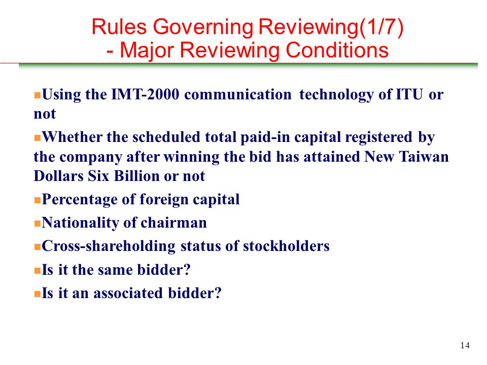 14 Rules Governing Reviewing(1/7) - Major Reviewing Conditions n Using the IMT-2000 communication technology of ITU or not n Whether the scheduled total paid-in capital registered by the company after winning the bid has attained New Taiwan Dollars Six Billion or not n Percentage of foreign capital n Nationality of chairman n Cross-shareholding status of stockholders n Is it the same bidder.