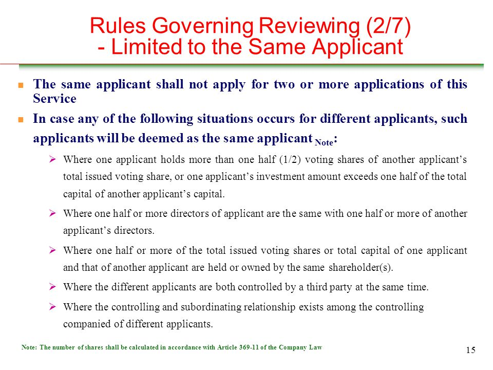 15 Rules Governing Reviewing (2/7) - Limited to the Same Applicant n The same applicant shall not apply for two or more applications of this Service In case any of the following situations occurs for different applicants, such applicants will be deemed as the same applicant Note :  Where one applicant holds more than one half (1/2) voting shares of another applicant's total issued voting share, or one applicant's investment amount exceeds one half of the total capital of another applicant's capital.