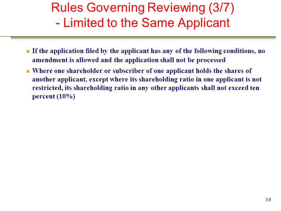 16 Rules Governing Reviewing (3/7) - Limited to the Same Applicant n If the application filed by the applicant has any of the following conditions, no amendment is allowed and the application shall not be processed n Where one shareholder or subscriber of one applicant holds the shares of another applicant, except where its shareholding ratio in one applicant is not restricted, its shareholding ratio in any other applicants shall not exceed ten percent (10%)