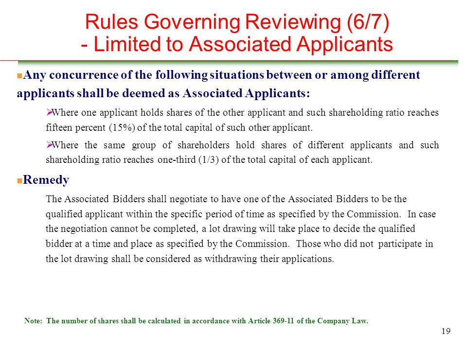 19 Rules Governing Reviewing (6/7) - Limited to Associated Applicants n Any concurrence of the following situations between or among different applicants shall be deemed as Associated Applicants:  Where one applicant holds shares of the other applicant and such shareholding ratio reaches fifteen percent (15%) of the total capital of such other applicant.