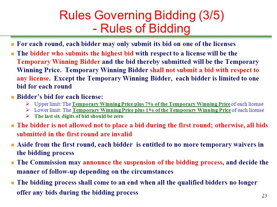 23 Rules Governing Bidding (3/5) - Rules of Bidding n For each round, each bidder may only submit its bid on one of the licenses n The bidder who submits the highest bid with respect to a license will be the Temporary Winning Bidder and the bid thereby submitted will be the Temporary Winning Price.