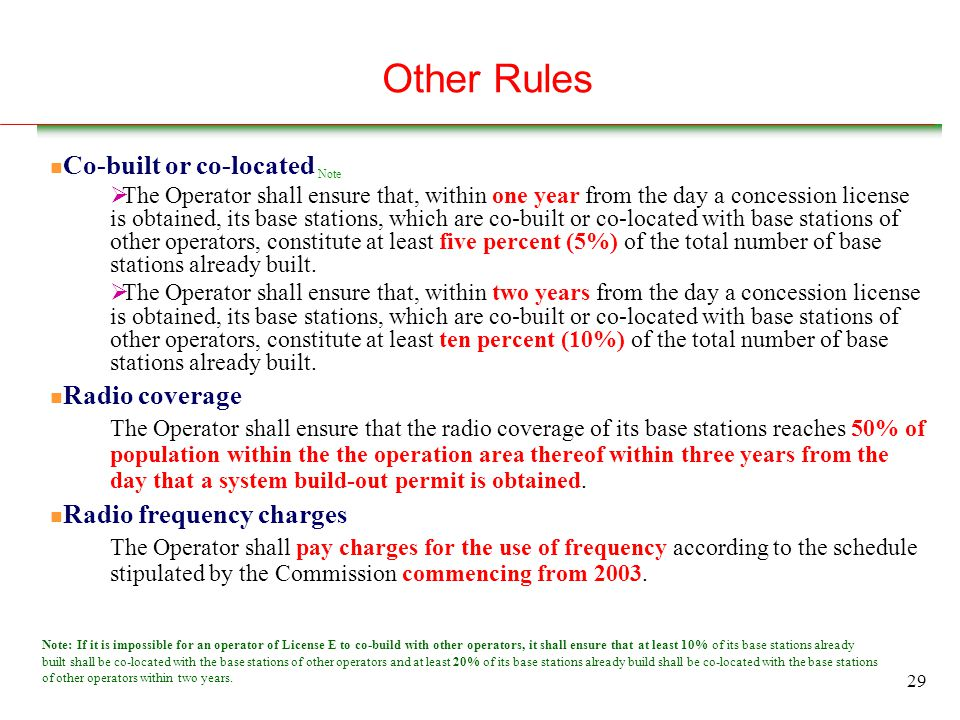 29 Other Rules n Co-built or co-located Note  The Operator shall ensure that, within one year from the day a concession license is obtained, its base stations, which are co-built or co-located with base stations of other operators, constitute at least five percent (5%) of the total number of base stations already built.