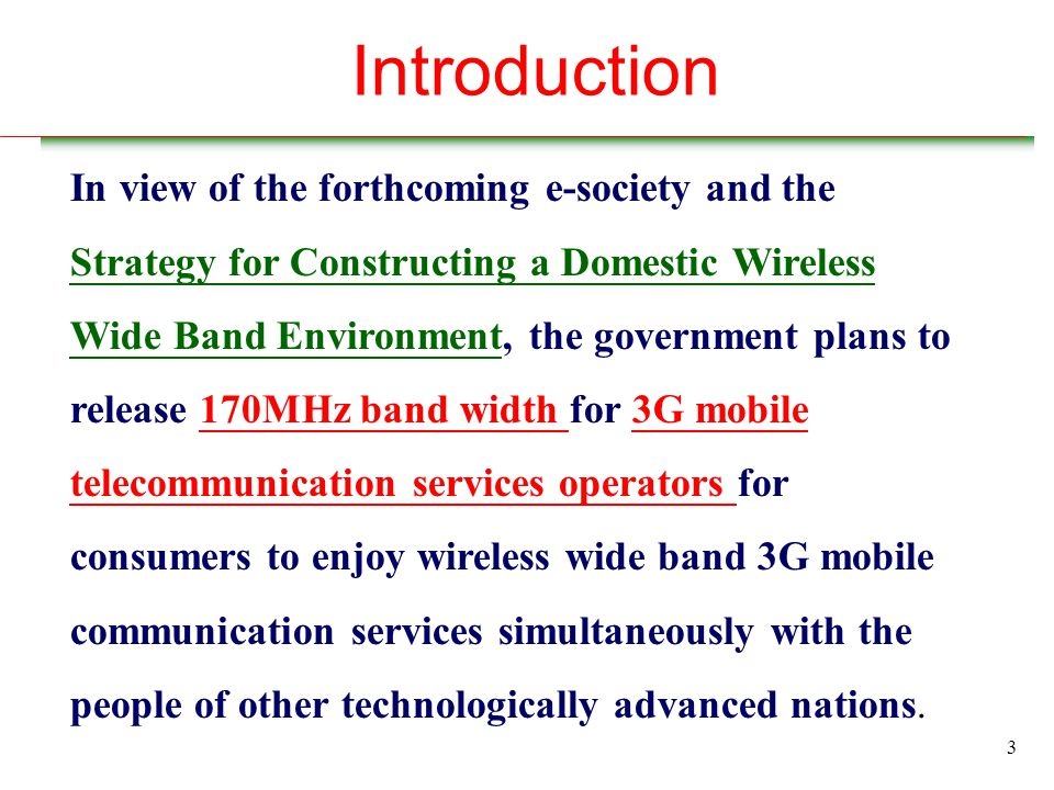 3 Introduction In view of the forthcoming e-society and the Strategy for Constructing a Domestic Wireless Wide Band Environment, the government plans to release 170MHz band width for 3G mobile telecommunication services operators for consumers to enjoy wireless wide band 3G mobile communication services simultaneously with the people of other technologically advanced nations.