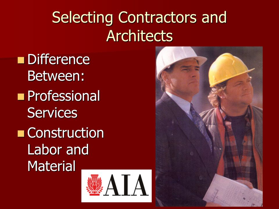 Selecting Contractors and Architects Difference Between: Difference Between: Professional Services Professional Services Construction Labor and Material Construction Labor and Material
