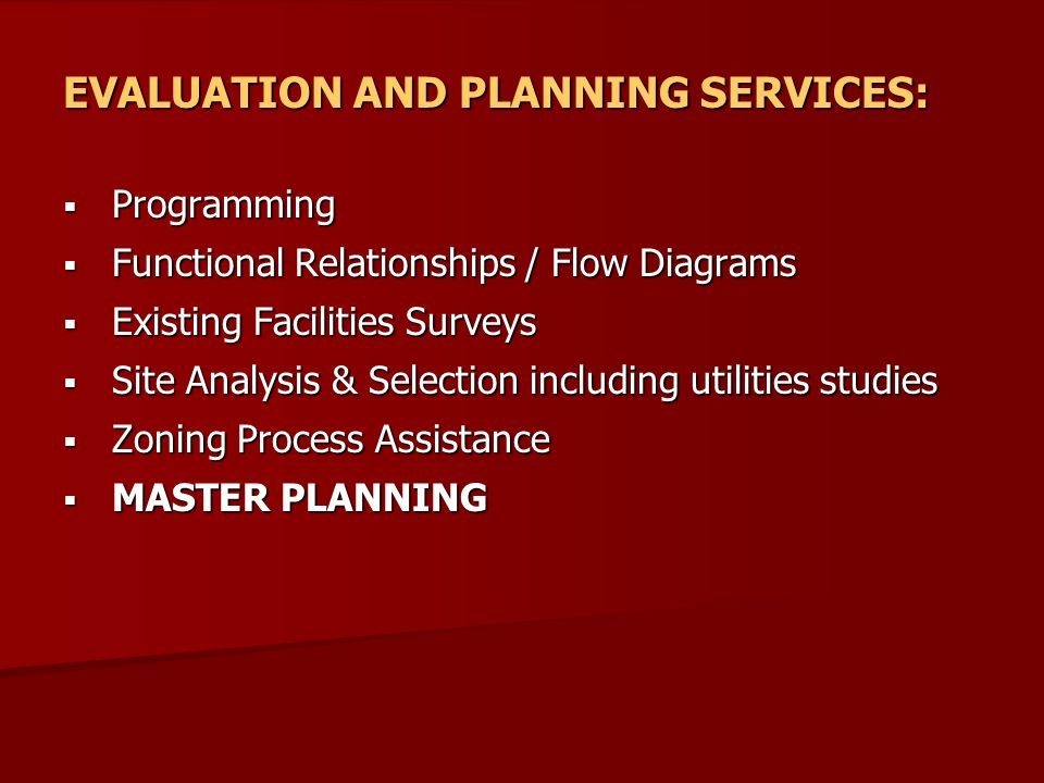 EVALUATION AND PLANNING SERVICES:  Programming  Functional Relationships / Flow Diagrams  Existing Facilities Surveys  Site Analysis & Selection including utilities studies  Zoning Process Assistance  MASTER PLANNING