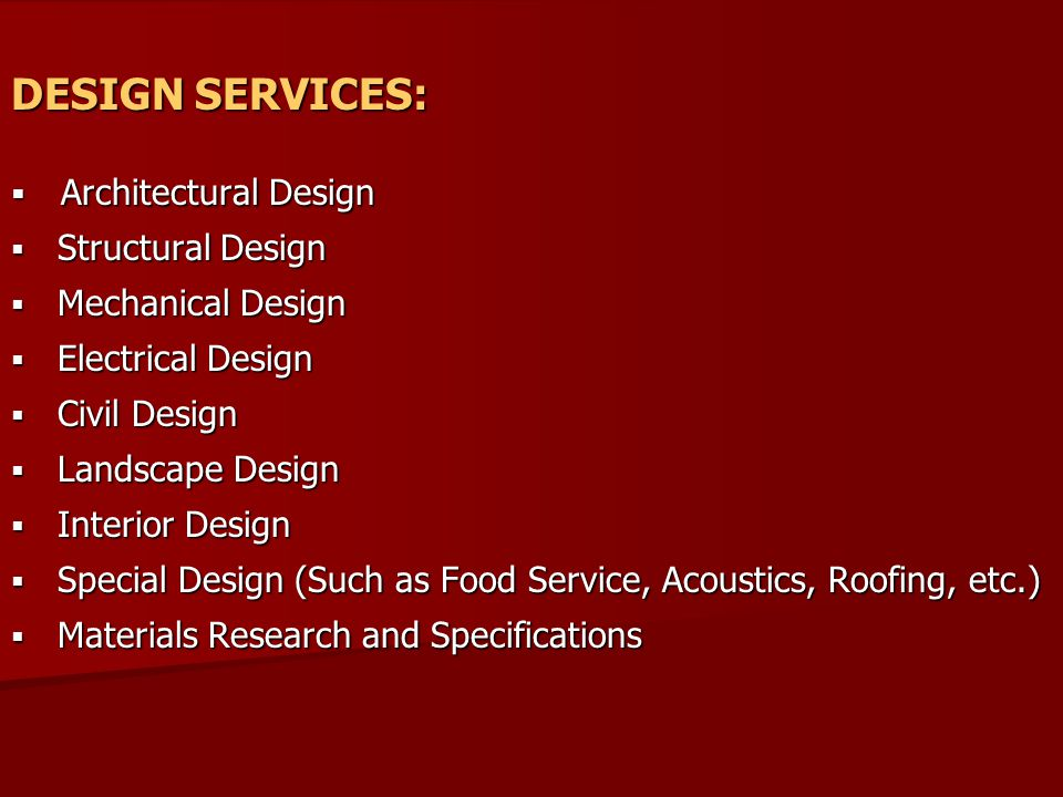 DESIGN SERVICES:  Architectural Design  Structural Design  Mechanical Design  Electrical Design  Civil Design  Landscape Design  Interior Design  Special Design (Such as Food Service, Acoustics, Roofing, etc.)  Materials Research and Specifications