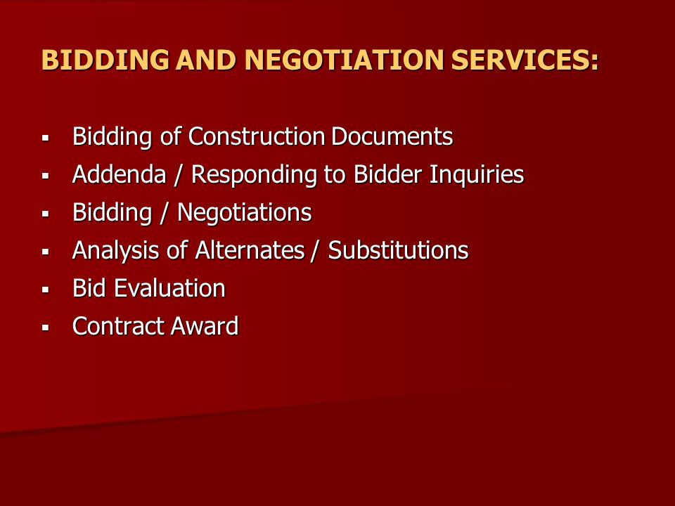 BIDDING AND NEGOTIATION SERVICES:  Bidding of Construction Documents  Addenda / Responding to Bidder Inquiries  Bidding / Negotiations  Analysis of Alternates / Substitutions  Bid Evaluation  Contract Award