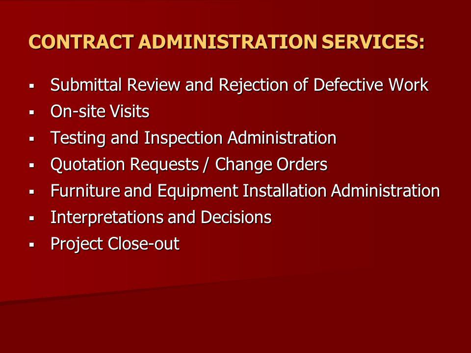 CONTRACT ADMINISTRATION SERVICES:  Submittal Review and Rejection of Defective Work  On-site Visits  Testing and Inspection Administration  Quotation Requests / Change Orders  Furniture and Equipment Installation Administration  Interpretations and Decisions  Project Close-out