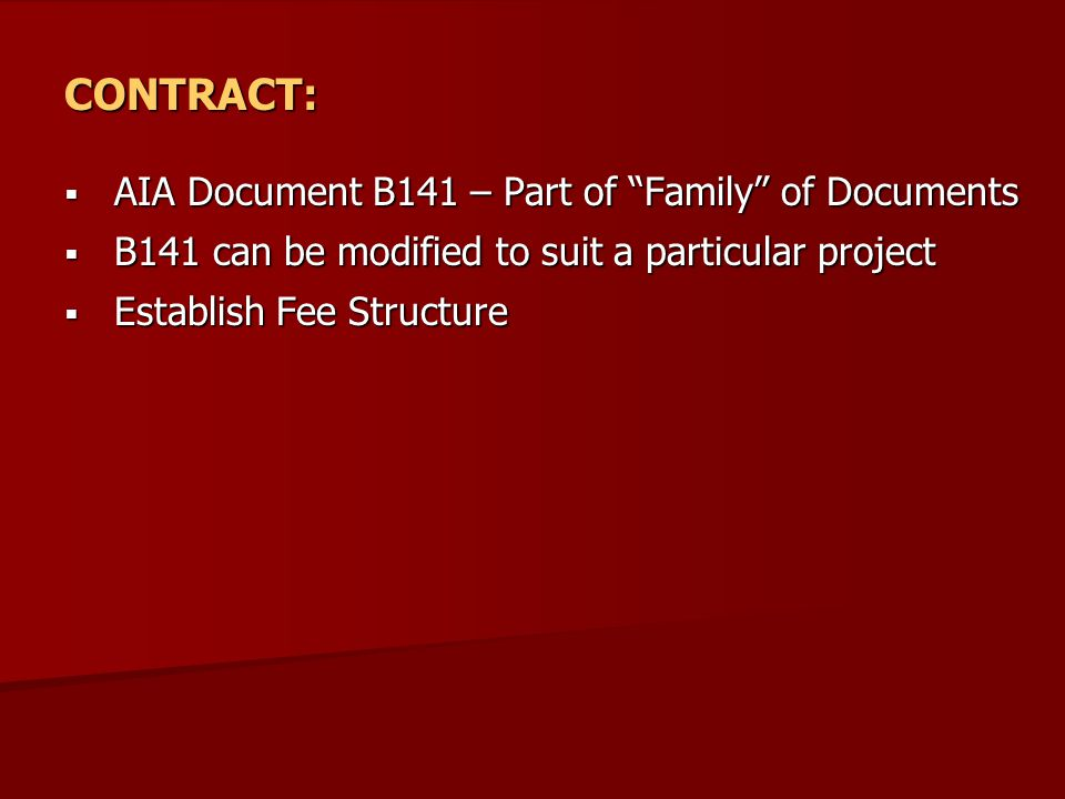CONTRACT:  AIA Document B141 – Part of Family of Documents  B141 can be modified to suit a particular project  Establish Fee Structure