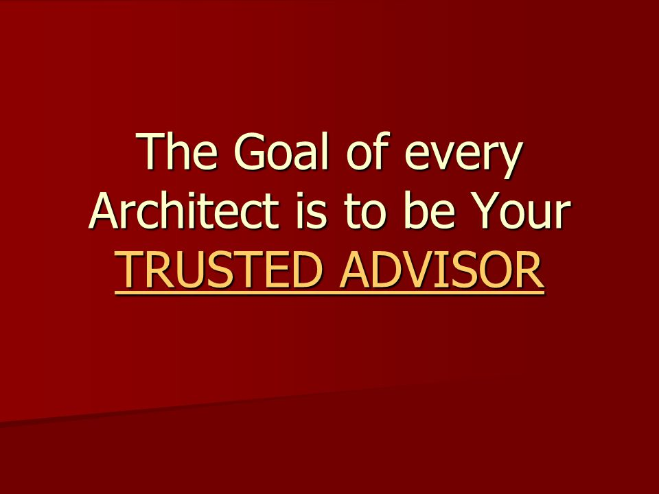 The Goal of every Architect is to be Your TRUSTED ADVISOR