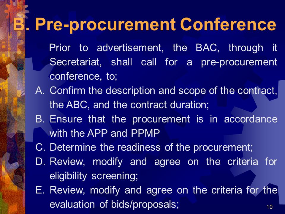 10 B. Pre-procurement Conference Prior to advertisement, the BAC, through it Secretariat, shall call for a pre-procurement conference, to; A.Confirm t