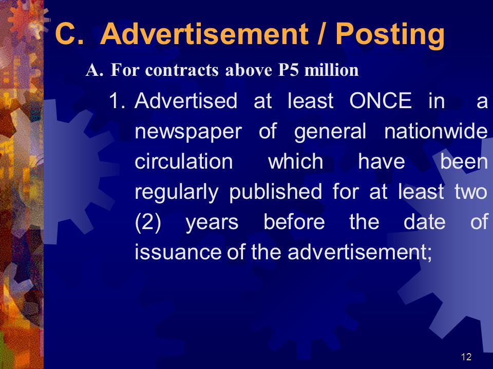 12 C. Advertisement / Posting A.For contracts above P5 million 1.Advertised at least ONCE in a newspaper of general nationwide circulation which have