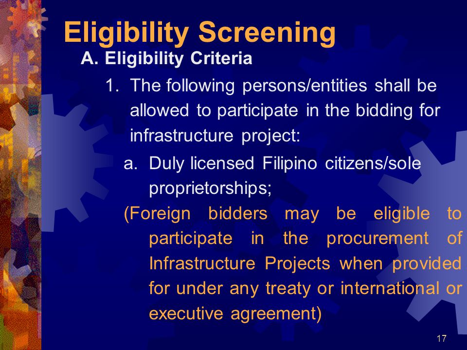 17 Eligibility Screening A.Eligibility Criteria 1.The following persons/entities shall be allowed to participate in the bidding for infrastructure pro