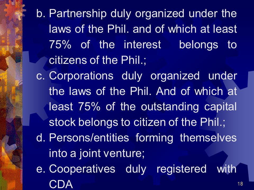 18 b.Partnership duly organized under the laws of the Phil. and of which at least 75% of the interest belongs to citizens of the Phil.; c.Corporations