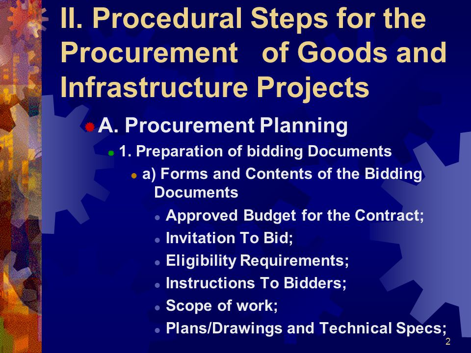 II Procedural Steps for the Procurement of Goods and Infrastructure Projects  Form of Bid, Price Form, and List of Goods or Bill of Quantities;  Delivery Time or Completion Schedule;  Form, Amount, and Validity Period of Bid Security;  Form, Amount, and Validity of Performance Security and Warranty; and,  Form of Contract and General and Special conditions of Contracts.