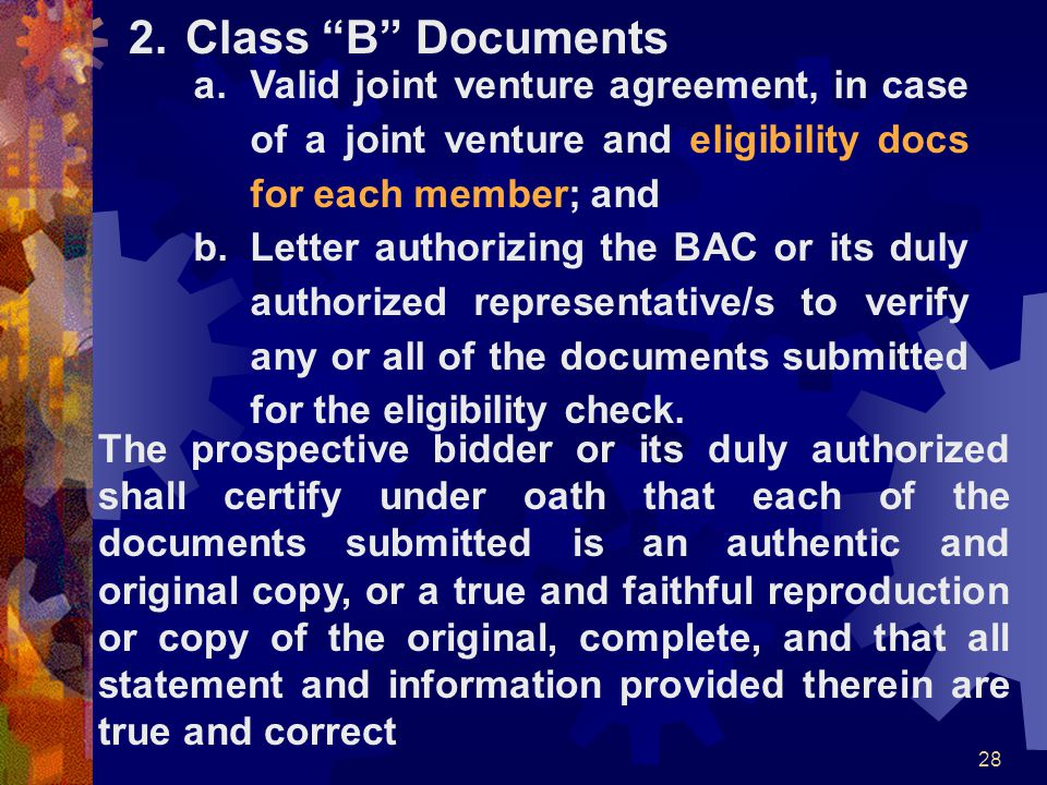 "28 2.Class ""B"" Documents a.Valid joint venture agreement, in case of a joint venture and eligibility docs for each member; and b.Letter authorizing th"