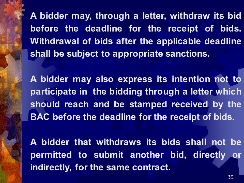 39 A bidder may, through a letter, withdraw its bid before the deadline for the receipt of bids. Withdrawal of bids after the applicable deadline shal