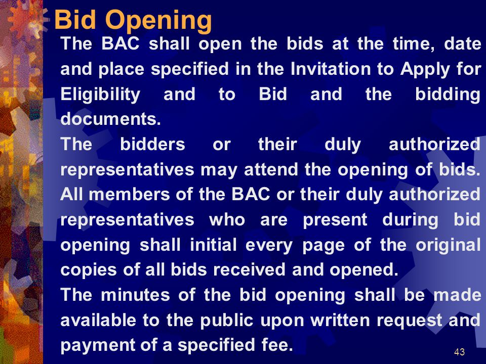 43 Bid Opening The BAC shall open the bids at the time, date and place specified in the Invitation to Apply for Eligibility and to Bid and the bidding